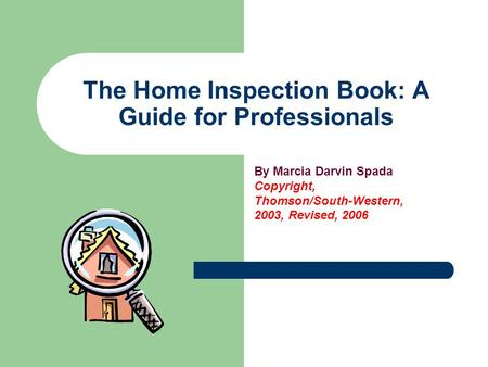 The Home Inspection Book: A Guide for Professionals By Marcia Darvin Spada Copyright, Thomson/South-Western, 2003, Revised, 2006.