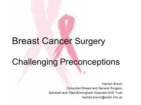 Breast Cancer Surgery Challenging Preconceptions Hamish Brown Consultant Breast and General Surgeon Sandwell and West Birmingham Hospitals NHS Trust