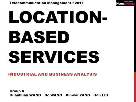LOCATION- BASED SERVICES INDUSTRIAL AND BUSINESS ANALYSIS Group 6 Huanhuan WANG Bo WANG Xinwei YANG Han LIU Telecommunication Management F2011.