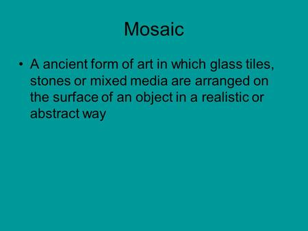 Mosaic A ancient form of art in which glass tiles, stones or mixed media are arranged on the surface of an object in a realistic or abstract way.