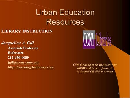 1 Urban Education Resources LIBRARY INSTRUCTION Jacqueline A. Gill Associate Professor Reference 212-650-6089
