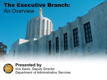 The Executive Branch: An Overview Presented by Kris Kautz, Deputy Director Department of Administrative Services.