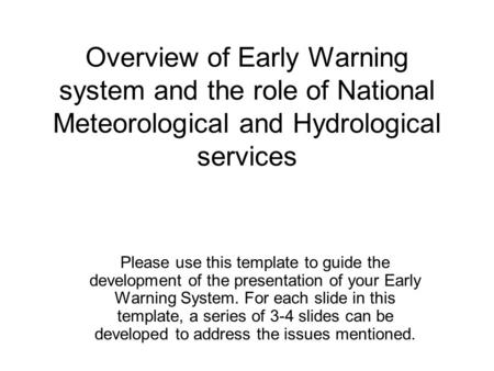 Overview of Early Warning system and the role of National Meteorological and Hydrological services Please use this template to guide the development of.
