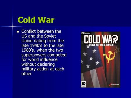 Cold War Conflict between the US and the Soviet Union dating from the late 1940's to the late 1980's, when the two superpowers competed for world influence.