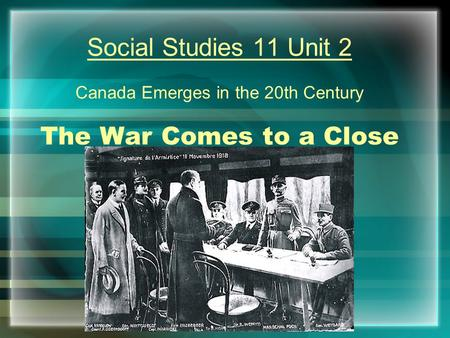 Social Studies 11 Unit 2 Canada Emerges in the 20th Century The War Comes to a Close.