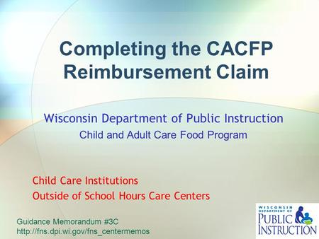 Completing the CACFP Reimbursement Claim Wisconsin Department of Public Instruction Child and Adult Care Food Program Child Care Institutions Outside of.