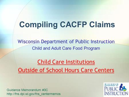 Compiling CACFP Claims Wisconsin Department of Public Instruction Child and Adult Care Food Program Child Care Institutions Outside of School Hours Care.
