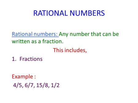RATIONAL NUMBERS Rational numbers: Any number that can be written as a fraction. This includes, 1.Fractions Example : 4/5, 6/7, 15/8, 1/2.