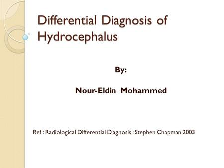 Differential Diagnosis of Hydrocephalus By: Nour-Eldin Mohammed Ref : Radiological Differential Diagnosis : Stephen Chapman,2003.