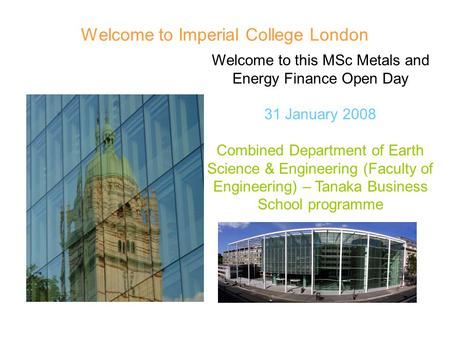 Welcome to Imperial College London Welcome to this MSc Metals and Energy Finance Open Day 31 January 2008 Combined Department of Earth Science & Engineering.