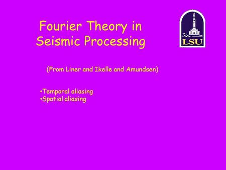 Fourier Theory in Seismic Processing (From Liner and Ikelle and Amundsen) Temporal aliasing Spatial aliasing.