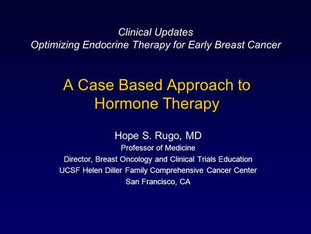 A Case Based Approach to Hormone <strong>Therapy</strong> Hope S. Rugo, MD Professor of Medicine Director, Breast Oncology and Clinical Trials Education UCSF Helen Diller.