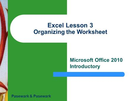 1 Excel Lesson 3 Organizing the Worksheet Microsoft Office 2010 Introductory Pasewark & Pasewark.