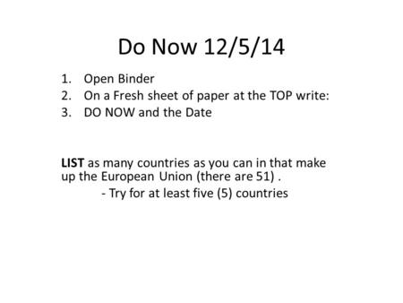 Do Now 12/5/14 1.Open Binder 2.On a Fresh sheet of paper at the TOP write: 3.DO NOW and the Date LIST as many countries as you can in that make up the.