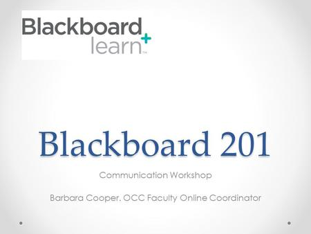 Blackboard 201 Communication Workshop Barbara Cooper. OCC Faculty Online Coordinator.