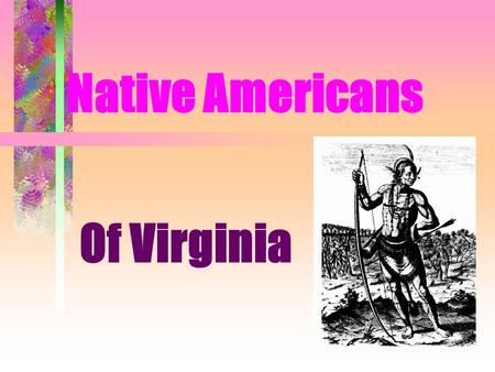 Native Americans Of Virginia. Chris was confused! He called the Native Americans _______ Indians because he thought he had landed in the ______. Indies.