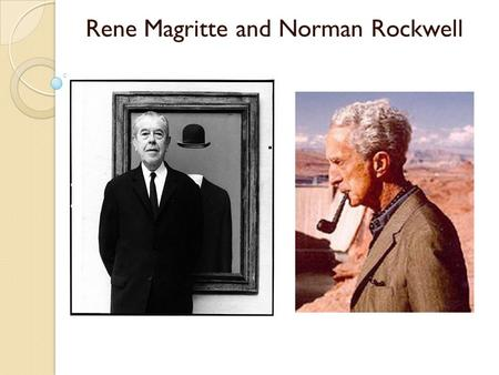 "Rene Magritte and Norman Rockwell. Rene Magritte (1898-1967) "" It is a union that suggests the essential mystery of the world. Art for me is not an end."