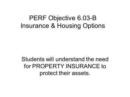 PERF Objective 6.03-B Insurance & Housing Options Students will understand the need for PROPERTY INSURANCE to protect their assets.