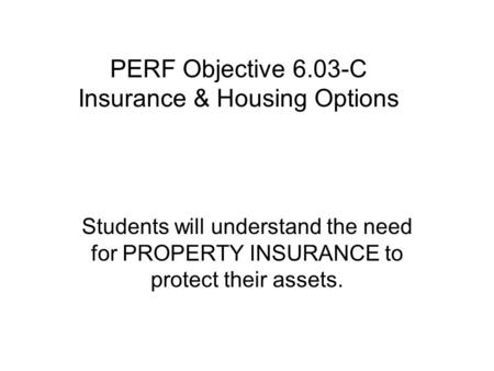 PERF Objective 6.03-C Insurance & Housing Options Students will understand the need for PROPERTY INSURANCE to protect their assets.