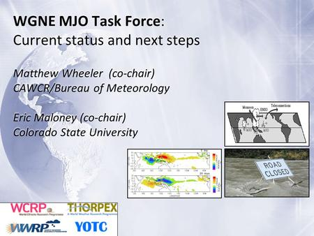 WGNE MJO Task Force: Current status and next steps Matthew Wheeler (co-chair) CAWCR/Bureau of Meteorology Eric Maloney (co-chair) Colorado State University.