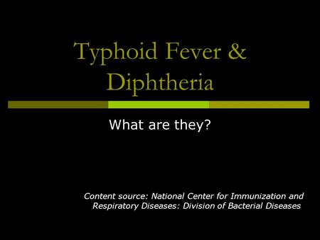 Typhoid Fever & Diphtheria What are they? Content source: National Center for Immunization and Respiratory Diseases: Division of Bacterial Diseases.