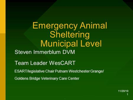 11/20/10 1 Emergency Animal Sheltering Municipal Level Steven Immerblum DVM Team Leader WesCART ESART/legislative Chair Putnam Westchester Grange/ Goldens.