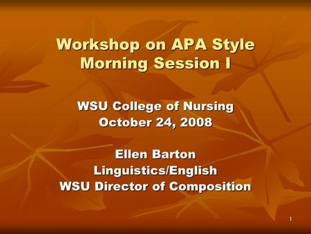 1 Workshop on APA Style Morning Session I WSU College of Nursing October 24, 2008 Ellen Barton Linguistics/English WSU Director of Composition.