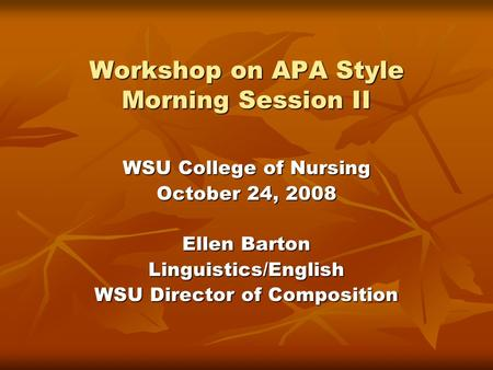 Workshop on APA Style Morning Session II WSU College of Nursing October 24, 2008 Ellen Barton Linguistics/English WSU Director of Composition.