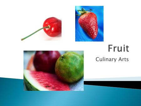 Culinary Arts.  What are defining characteristics of fruits?  What are some ways that you could group fruits together?
