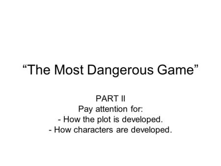 """The Most Dangerous Game"" PART II Pay attention for: - How the plot is developed. - How characters are developed."
