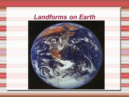 Landforms on Earth. What are Landforms? Landforms are Earth's physical features. The following are examples of Landforms: Volcanoes, Mountains, Valleys,