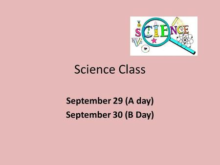 Science Class September 29 (A day) September 30 (B Day)