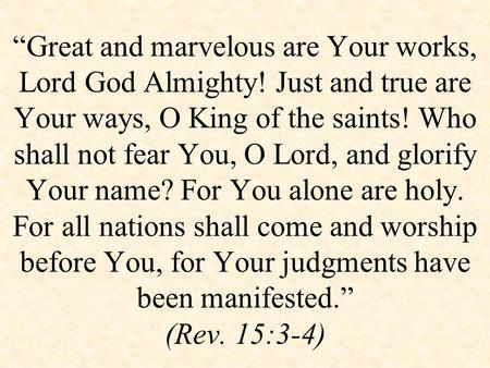 """Great and marvelous are Your works, Lord God Almighty! Just and true are Your ways, O King of the saints! Who shall not fear You, O Lord, and glorify."