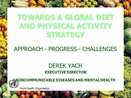 World Health Organization TOWARDS A GLOBAL DIET AND PHYSICAL ACTIVITY STRATEGY APPROACH - PROGRESS - CHALLENGES DEREK YACH EXECUTIVE DIRECTOR NONCOMMUNICABLE.