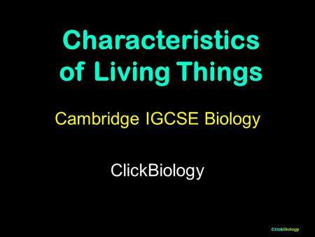 ClickBiology Cambridge IGCSE Biology ClickBiology Characteristics of Living Things.
