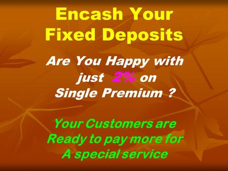 Encash Your Fixed Deposits Are You Happy with just 2% on Single Premium ? Your Customers are Ready to pay more for A special service.