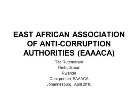 EAST AFRICAN ASSOCIATION OF ANTI-CORRUPTION AUTHORITIES (EAAACA) Tito Rutemarara Ombudsman Rwanda Chairperson, EAAACA Johannesburg, April 2010.
