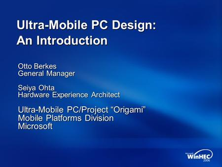 "Ultra-Mobile PC Design: An Introduction Otto Berkes General <strong>Manager</strong> Seiya Ohta Hardware Experience Architect Ultra-Mobile PC/Project ""Origami"" Mobile Platforms."
