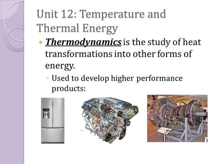 Unit 12: Temperature and Thermal Energy Thermodynamics is the study of heat transformations into other forms of energy. ◦ Used to develop higher performance.