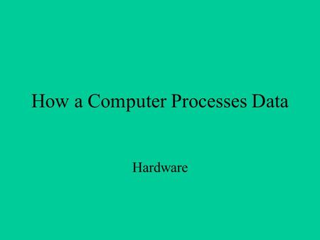 How a Computer Processes Data Hardware. Major Components Involved: Central Processing Unit Types of Memory Motherboards Auxiliary Storage Devices.