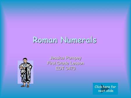 Roman Numerals Jessica Pompey First Grade Lesson EDT 3470 Click here for next slide.