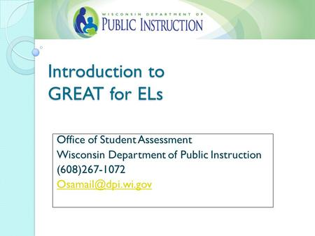 Introduction to GREAT for ELs Office of Student Assessment Wisconsin Department of Public Instruction (608)267-1072