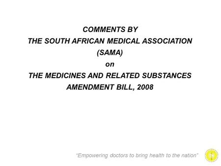 """Empowering doctors to bring health to the nation"" COMMENTS BY THE SOUTH AFRICAN MEDICAL ASSOCIATION (SAMA) on THE MEDICINES AND RELATED SUBSTANCES AMENDMENT."