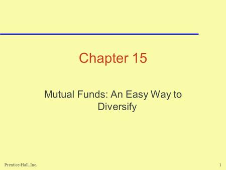 Prentice-Hall, Inc.1 Chapter 15 Mutual Funds: An Easy Way to Diversify.