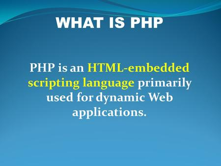 WHAT IS PHP PHP is an HTML-embedded scripting language primarily used for dynamic Web applications.