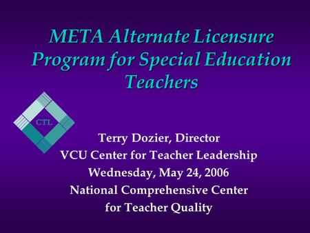 META Alternate Licensure Program for Special Education Teachers Terry Dozier, Director VCU Center for Teacher Leadership Wednesday, May 24, 2006 National.