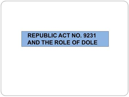 REPUBLIC ACT NO. 9231 AND THE ROLE OF DOLE.