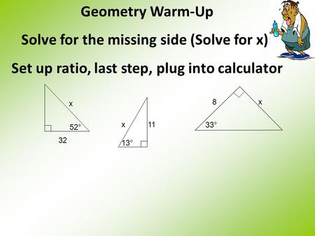 Geometry Warm-Up Solve for the missing side (Solve for x): Set up ratio, last step, plug into calculator 52° 32 x 33° 8x 13° x11.
