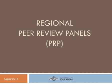 REGIONAL PEER REVIEW PANELS (PRP) August 2014. Peer Review Panel: Background  As a requirement of the ESEA waiver, ODE must establish a process to ensure.