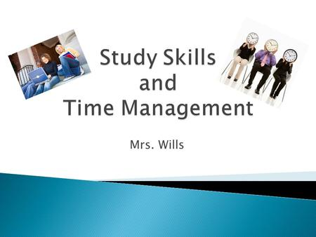 "Mrs. Wills.  What does a good study space look like?  What does ""time management"" actually mean?  How can this help me?  What time is my ""PLT"" or."